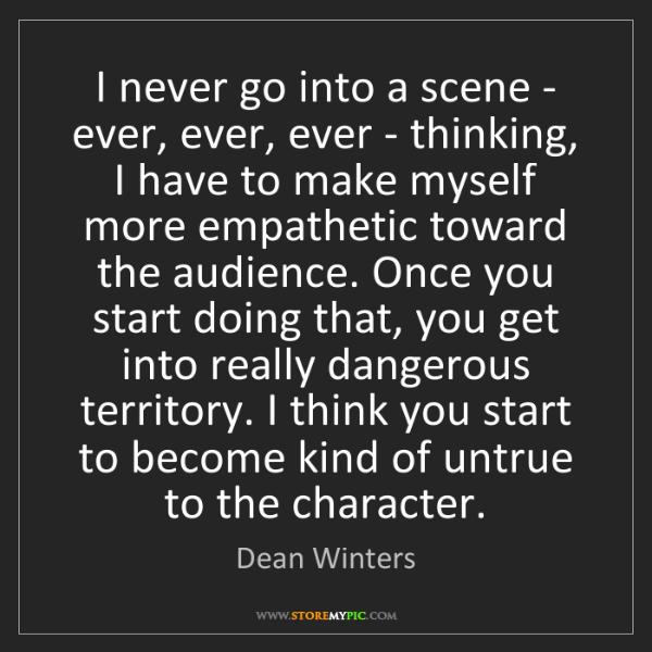 Dean Winters: I never go into a scene - ever, ever, ever - thinking,...