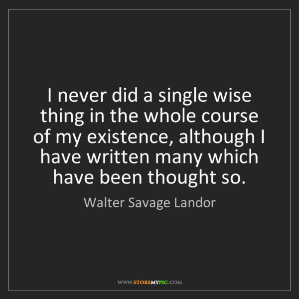 Walter Savage Landor: I never did a single wise thing in the whole course of...