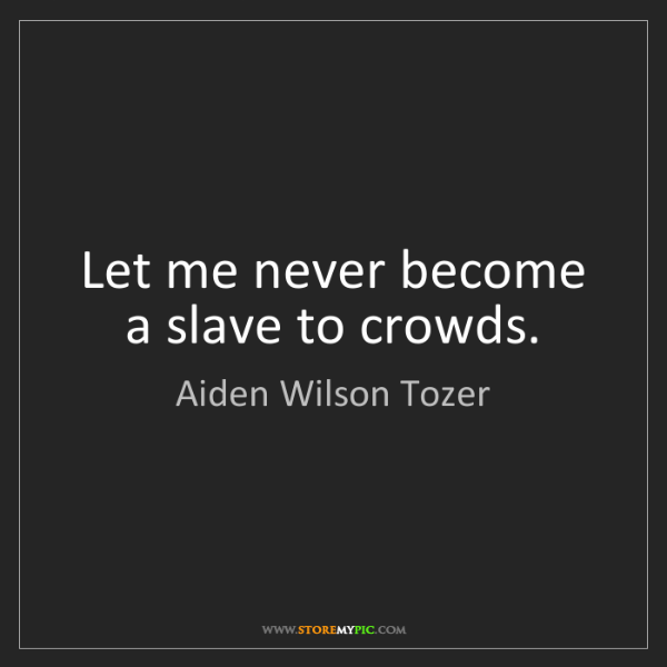 Aiden Wilson Tozer: Let me never become a slave to crowds.
