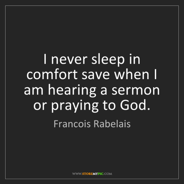 Francois Rabelais: I never sleep in comfort save when I am hearing a sermon...