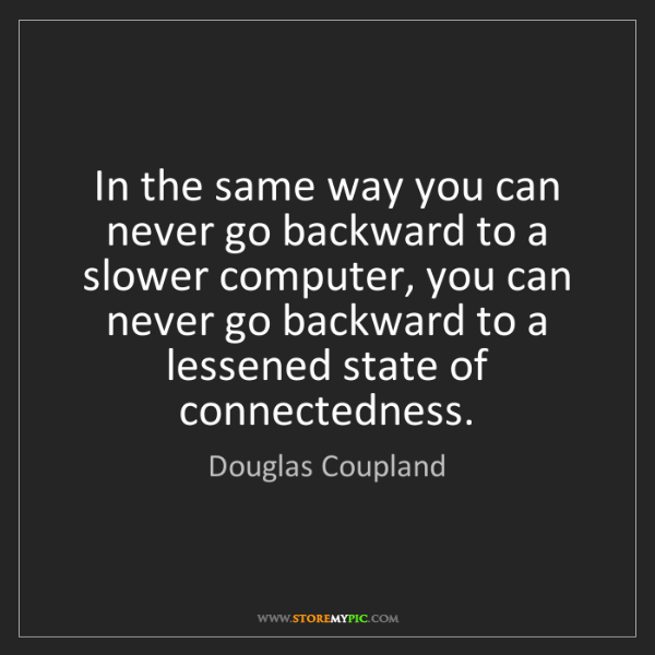 Douglas Coupland: In the same way you can never go backward to a slower...