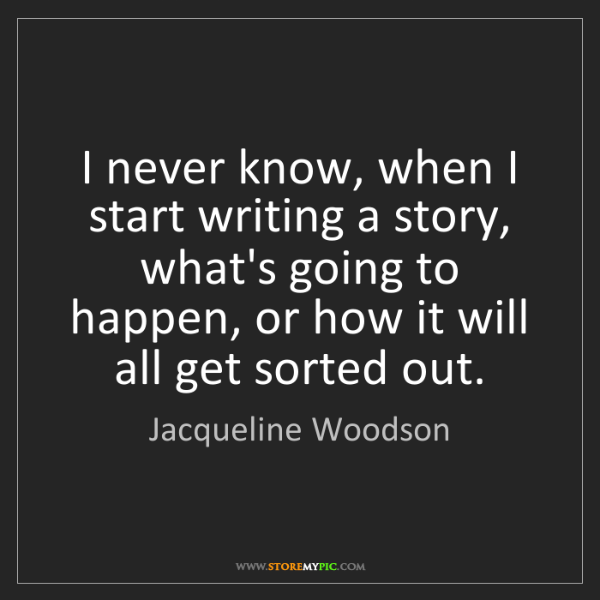 Jacqueline Woodson: I never know, when I start writing a story, what's going...