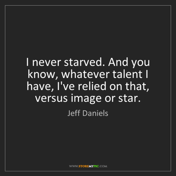 Jeff Daniels: I never starved. And you know, whatever talent I have,...