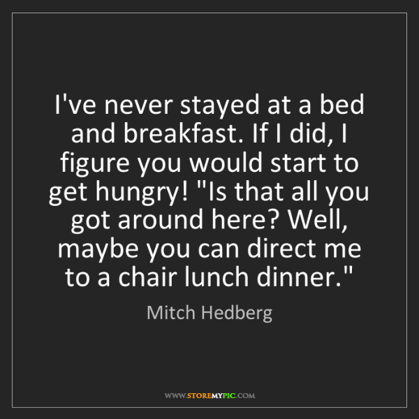 Mitch Hedberg: I've never stayed at a bed and breakfast. If I did, I...