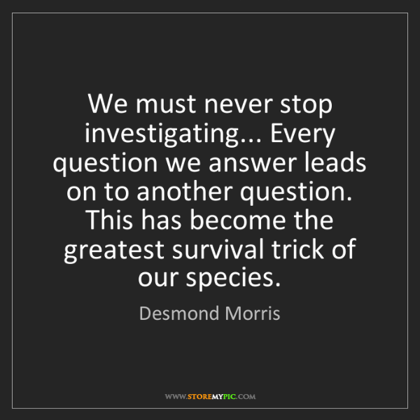 Desmond Morris: We must never stop investigating... Every question we...