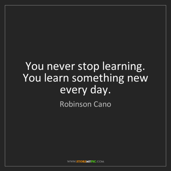 Robinson Cano: You never stop learning. You learn something new every...