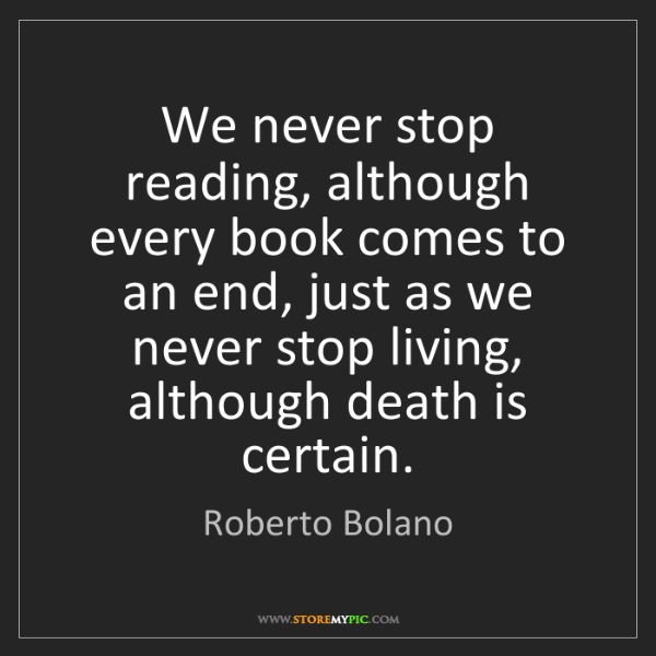 Roberto Bolano: We never stop reading, although every book comes to an...
