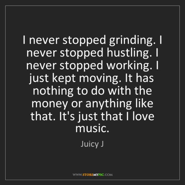 Juicy J: I never stopped grinding. I never stopped hustling. I...