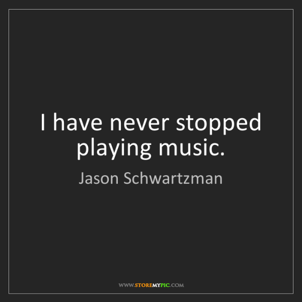 Jason Schwartzman: I have never stopped playing music.