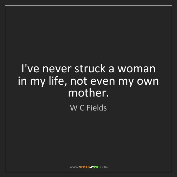 W C Fields: I've never struck a woman in my life, not even my own...