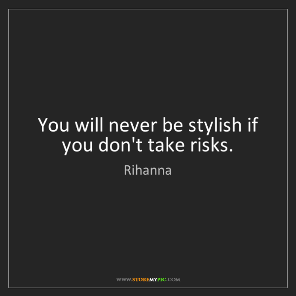 Rihanna: You will never be stylish if you don't take risks.