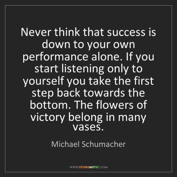 Michael Schumacher: Never think that success is down to your own performance...