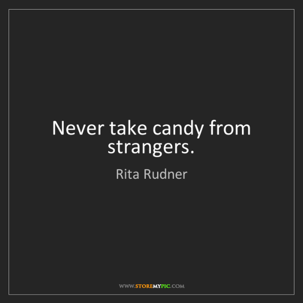 Rita Rudner: Never take candy from strangers.