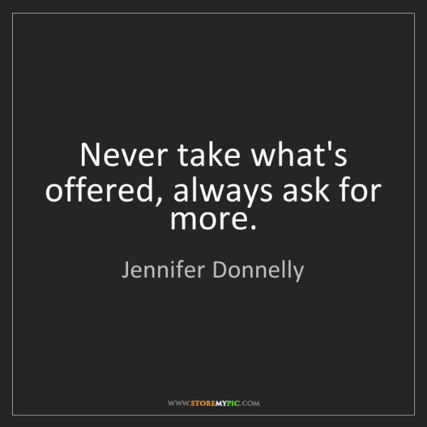 Jennifer Donnelly: Never take what's offered, always ask for more.