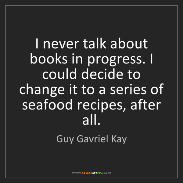 Guy Gavriel Kay: I never talk about books in progress. I could decide...