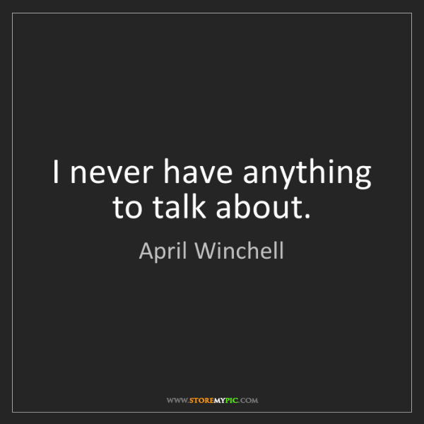 April Winchell: I never have anything to talk about.