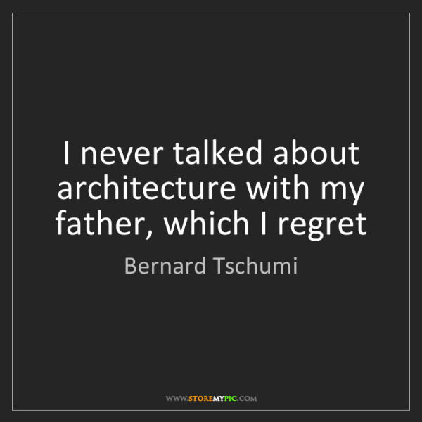 Bernard Tschumi: I never talked about architecture with my father, which...