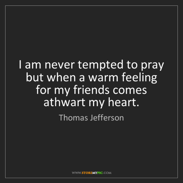 Thomas Jefferson: I am never tempted to pray but when a warm feeling for...
