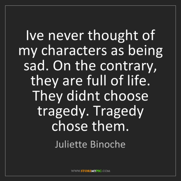 Juliette Binoche: I've never thought of my characters as being sad. On...