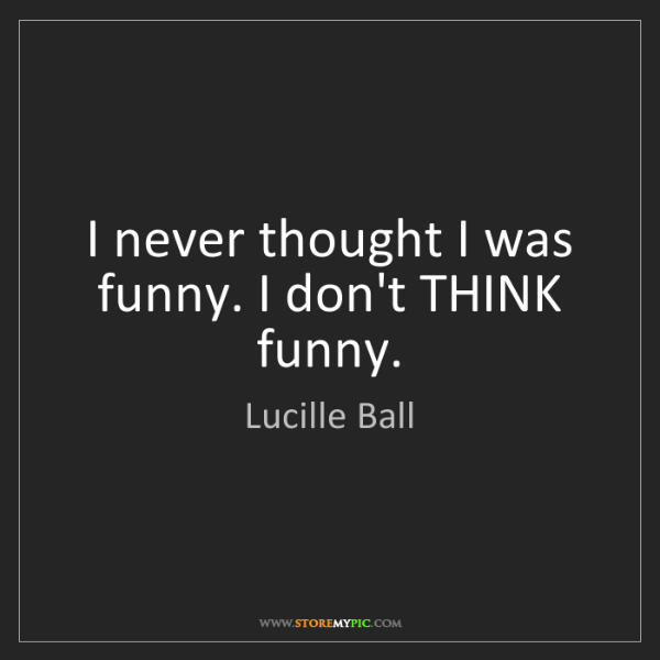 Lucille Ball: I never thought I was funny. I don't THINK funny.