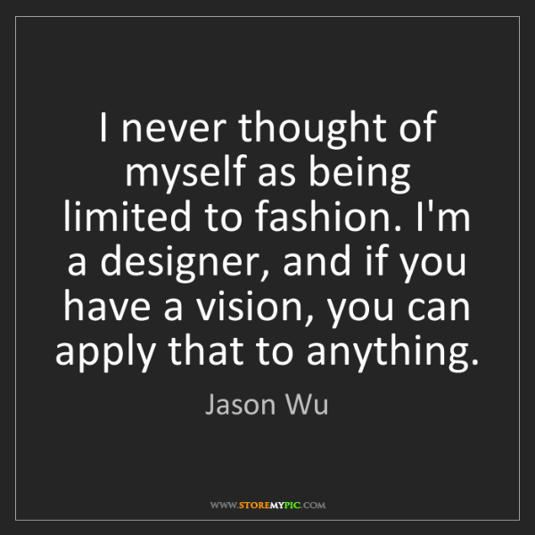 Jason Wu: I never thought of myself as being limited to fashion....