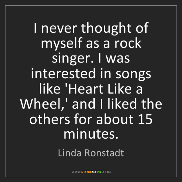 Linda Ronstadt: I never thought of myself as a rock singer. I was interested...