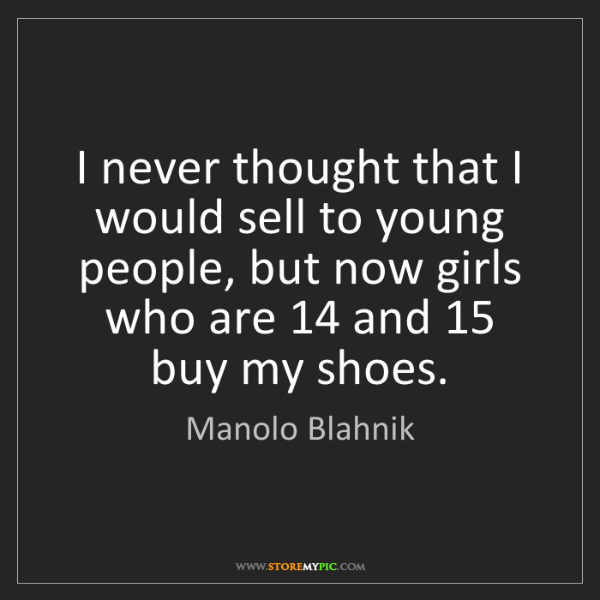 Manolo Blahnik: I never thought that I would sell to young people, but...