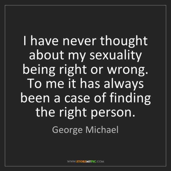 George Michael: I have never thought about my sexuality being right or...