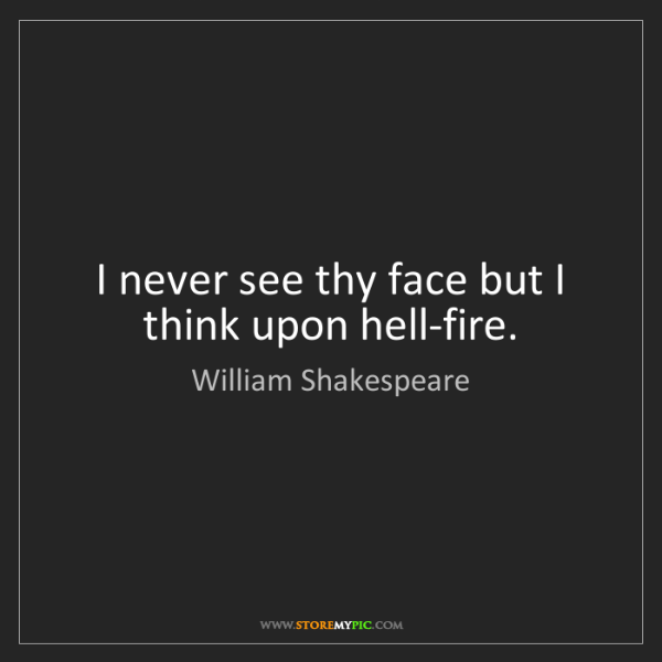 William Shakespeare: I never see thy face but I think upon hell-fire.