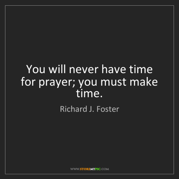 Richard J. Foster: You will never have time for prayer; you must make time.