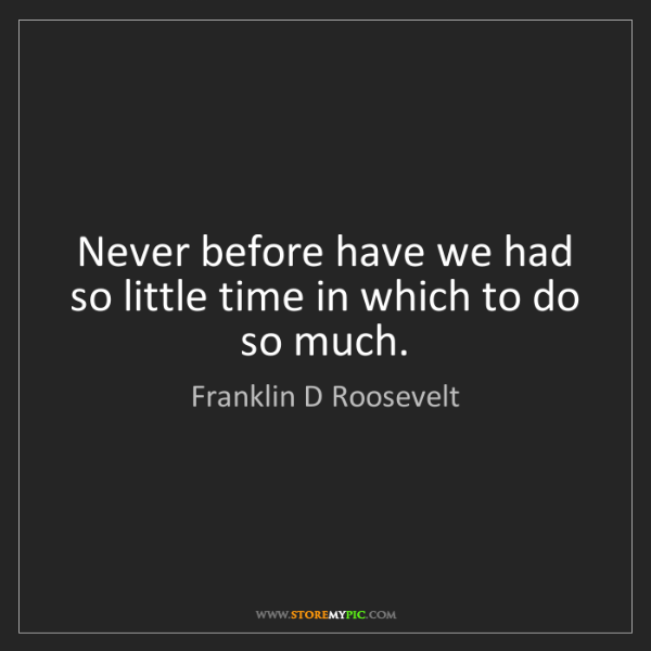 Franklin D Roosevelt: Never before have we had so little time in which to do...