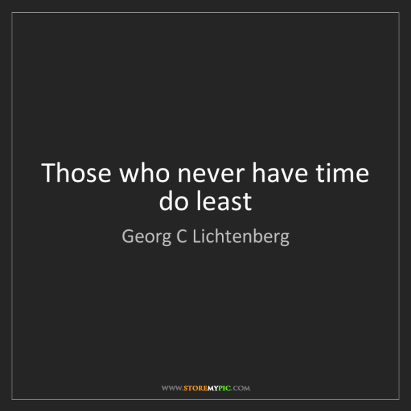 Georg C Lichtenberg: Those who never have time do least