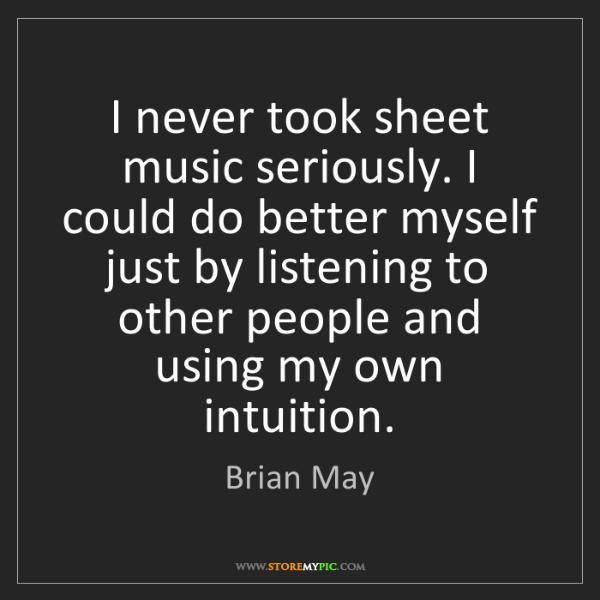 Brian May: I never took sheet music seriously. I could do better...