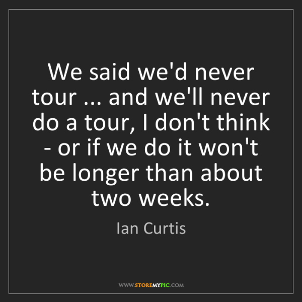 Ian Curtis: We said we'd never tour ... and we'll never do a tour,...