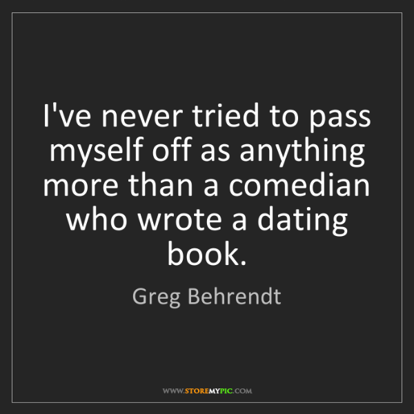 Greg Behrendt: I've never tried to pass myself off as anything more...