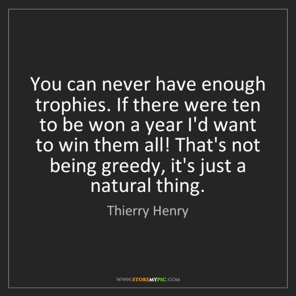 Thierry Henry: You can never have enough trophies. If there were ten...