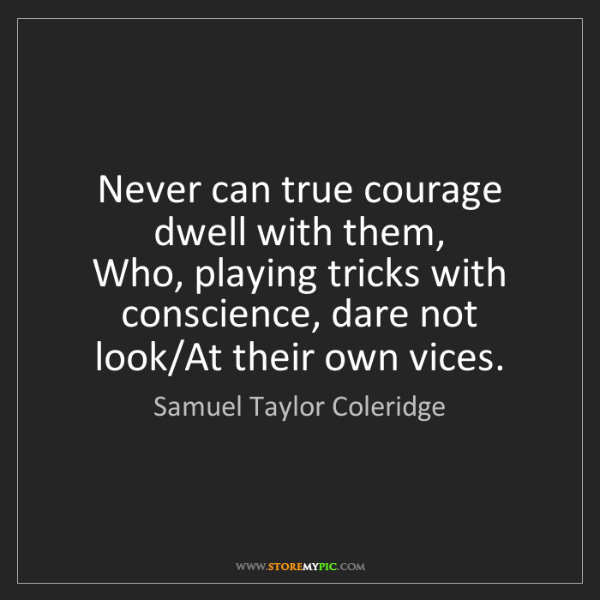 Samuel Taylor Coleridge: Never can true courage dwell with them,   Who, playing...