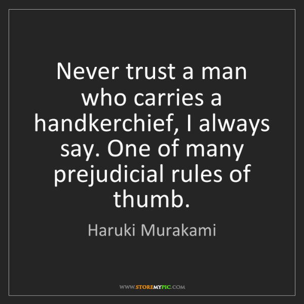 Haruki Murakami: Never trust a man who carries a handkerchief, I always...