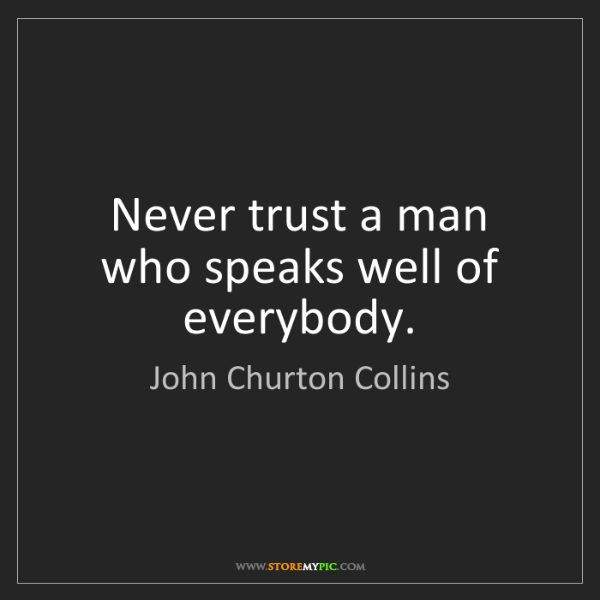 John Churton Collins: Never trust a man who speaks well of everybody.