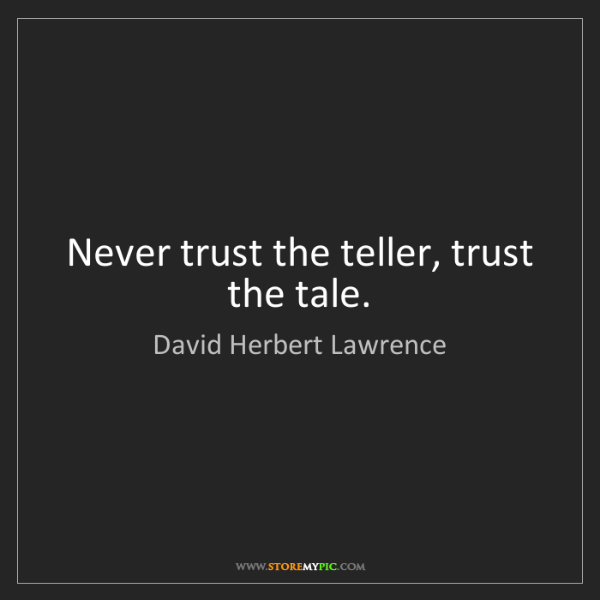 David Herbert Lawrence: Never trust the teller, trust the tale.