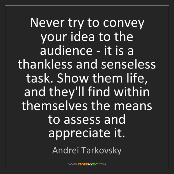 Andrei Tarkovsky: Never try to convey your idea to the audience - it is...