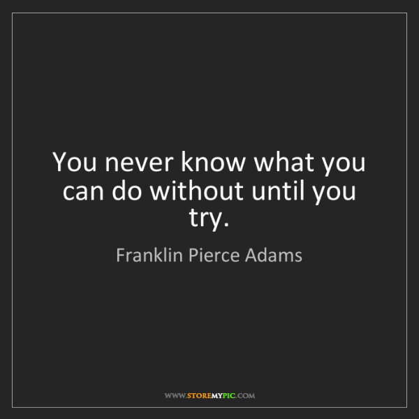 Franklin Pierce Adams: You never know what you can do without until you try.