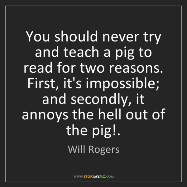 Will Rogers: You should never try and teach a pig to read for two...