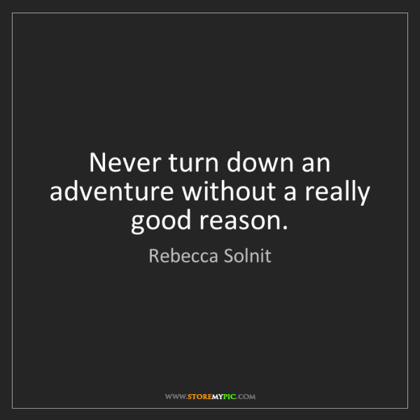 Rebecca Solnit: Never turn down an adventure without a really good reason.