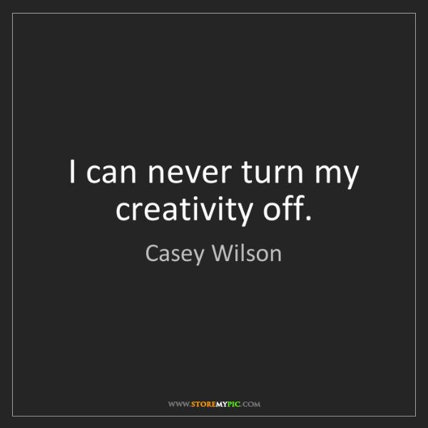 Casey Wilson: I can never turn my creativity off.