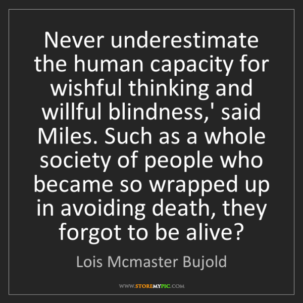 Lois Mcmaster Bujold: Never underestimate the human capacity for wishful thinking...