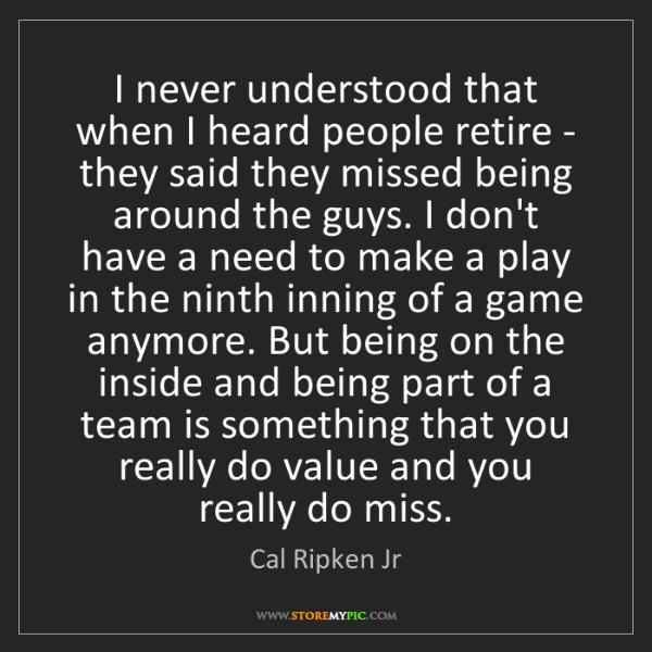 Cal Ripken Jr: I never understood that when I heard people retire -...