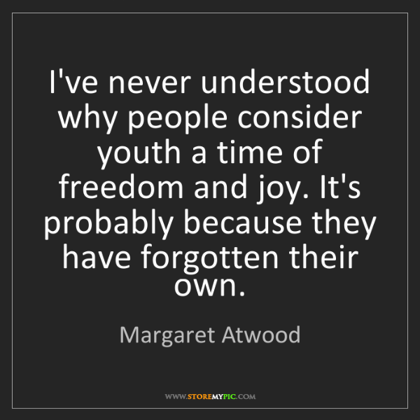 Margaret Atwood: I've never understood why people consider youth a time...