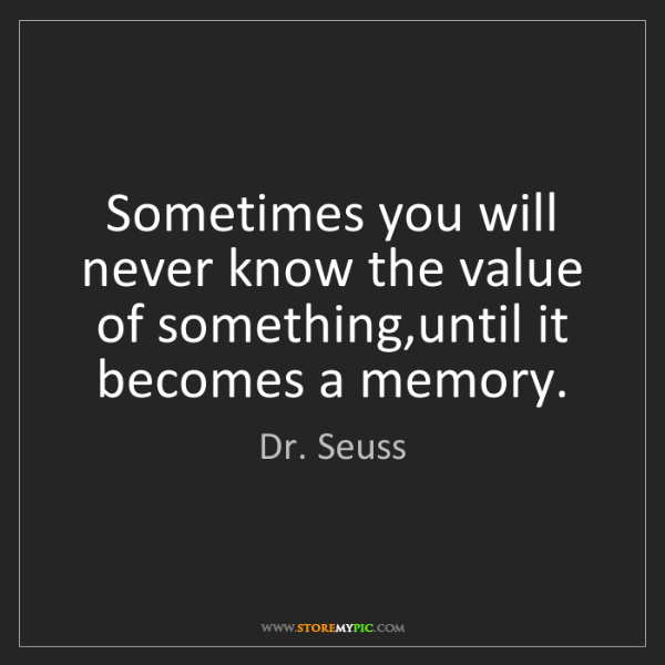 Dr. Seuss: Sometimes you will never know the value of something,until...