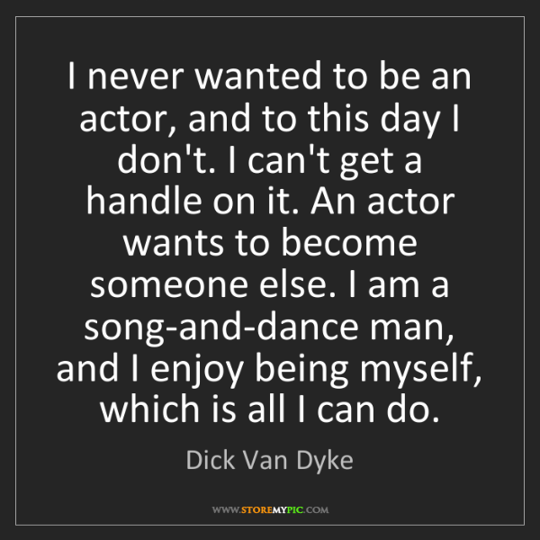 Dick Van Dyke: I never wanted to be an actor, and to this day I don't....